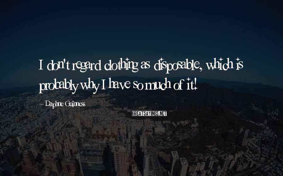 Daphne Guinness Sayings: I don't regard clothing as disposable, which is probably why I have so much of