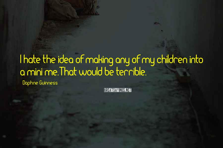 Daphne Guinness Sayings: I hate the idea of making any of my children into a mini-me. That would