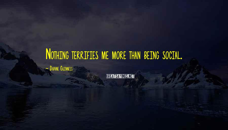 Daphne Guinness Sayings: Nothing terrifies me more than being social.