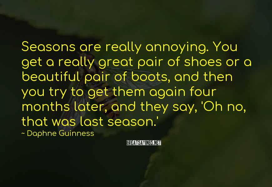 Daphne Guinness Sayings: Seasons are really annoying. You get a really great pair of shoes or a beautiful