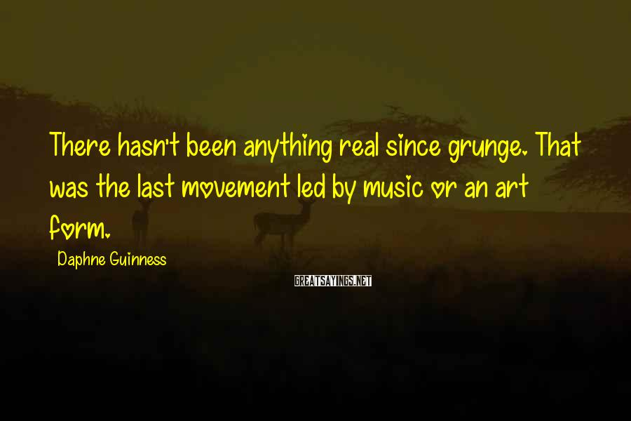 Daphne Guinness Sayings: There hasn't been anything real since grunge. That was the last movement led by music
