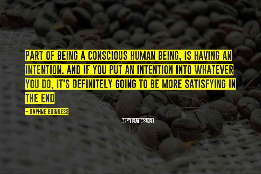 Daphne Guinness Sayings: Part of being a conscious human being, is having an intention. And if you put