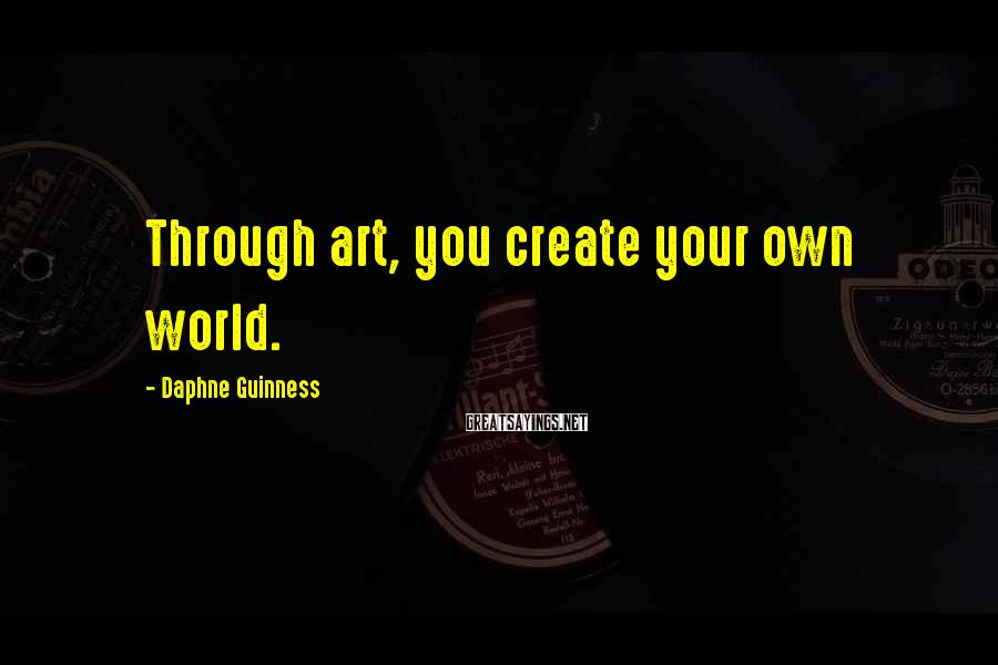 Daphne Guinness Sayings: Through art, you create your own world.