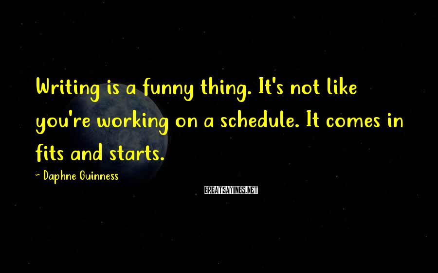 Daphne Guinness Sayings: Writing is a funny thing. It's not like you're working on a schedule. It comes