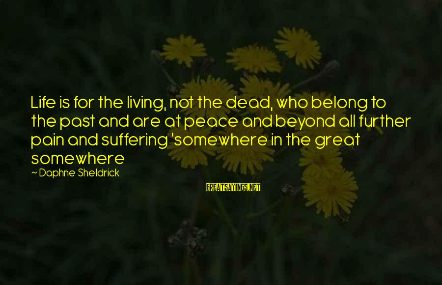 Daphne Sheldrick Sayings By Daphne Sheldrick: Life is for the living, not the dead, who belong to the past and are