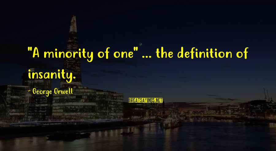 """Darcia Sayings By George Orwell: """"A minority of one"""" ... the definition of insanity."""
