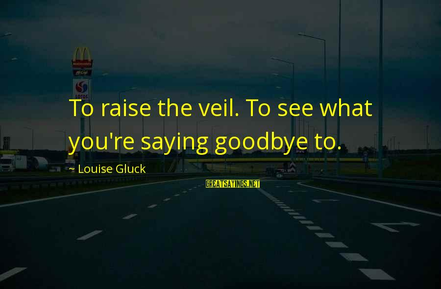 Darcia Sayings By Louise Gluck: To raise the veil. To see what you're saying goodbye to.