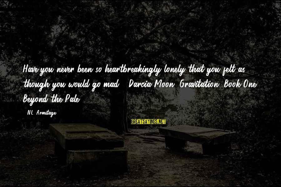 Darcia Sayings By N.L. Armitage: Have you never been so heartbreakingly lonely that you felt as though you would go