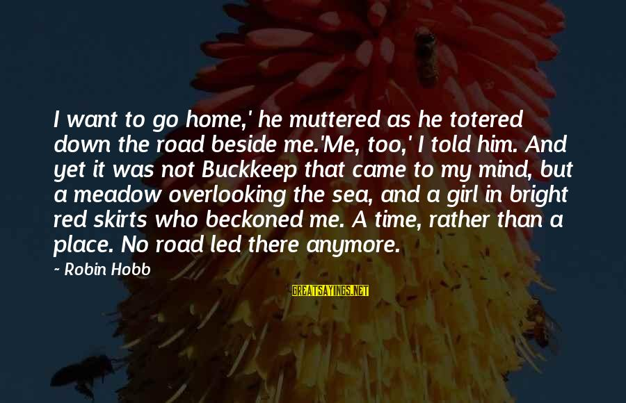 Darcia Sayings By Robin Hobb: I want to go home,' he muttered as he totered down the road beside me.'Me,