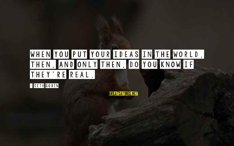 Darcia Sayings By Seth Godin: When you put your ideas in the world, then, and only then, do you know
