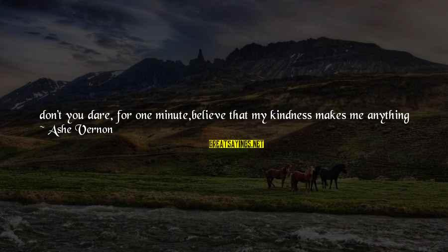 Dare To Believe Sayings By Ashe Vernon: don't you dare, for one minute,believe that my kindness makes me anything but insurmountable.i did