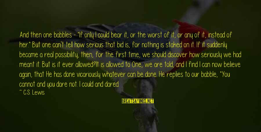 """Dare To Believe Sayings By C.S. Lewis: And then one babbles - """"If only I could bear it, or the worst of"""