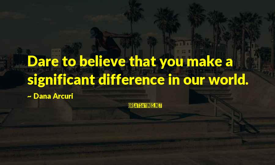 Dare To Believe Sayings By Dana Arcuri: Dare to believe that you make a significant difference in our world.