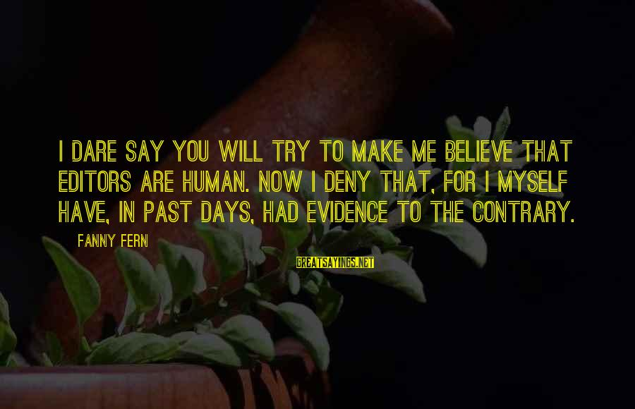 Dare To Believe Sayings By Fanny Fern: I dare say you will try to make me believe that Editors are human. Now