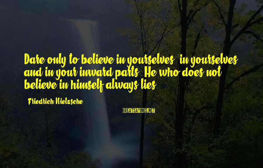 Dare To Believe Sayings By Friedrich Nietzsche: Dare only to believe in yourselves- in yourselves and in your inward parts! He who