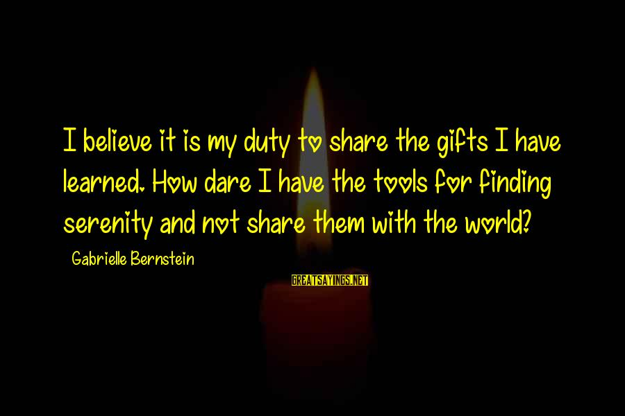 Dare To Believe Sayings By Gabrielle Bernstein: I believe it is my duty to share the gifts I have learned. How dare