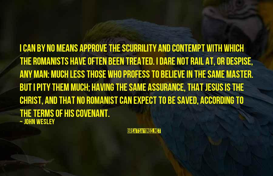 Dare To Believe Sayings By John Wesley: I can by no means approve the scurrility and contempt with which the Romanists have