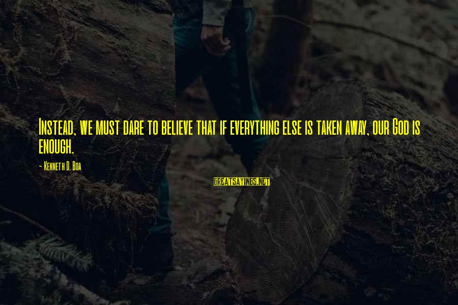 Dare To Believe Sayings By Kenneth D. Boa: Instead, we must dare to believe that if everything else is taken away, our God