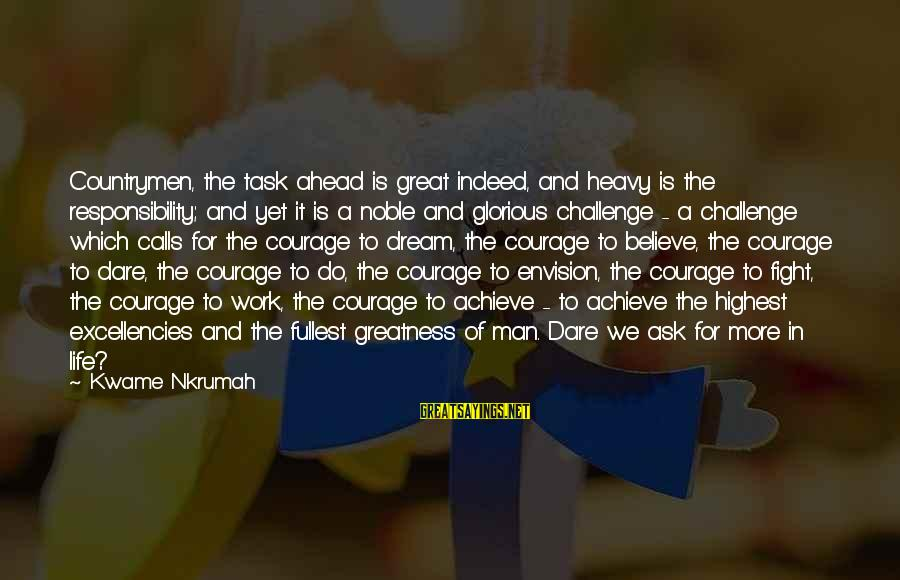 Dare To Believe Sayings By Kwame Nkrumah: Countrymen, the task ahead is great indeed, and heavy is the responsibility; and yet it