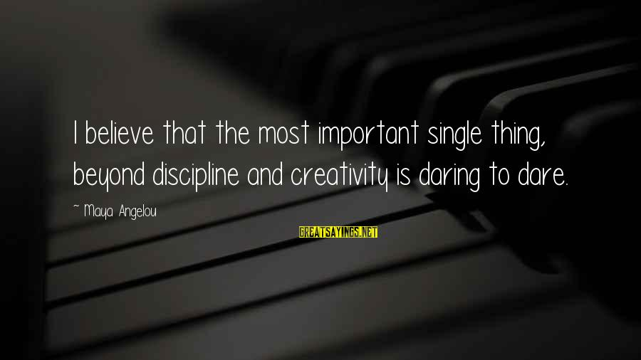 Dare To Believe Sayings By Maya Angelou: I believe that the most important single thing, beyond discipline and creativity is daring to