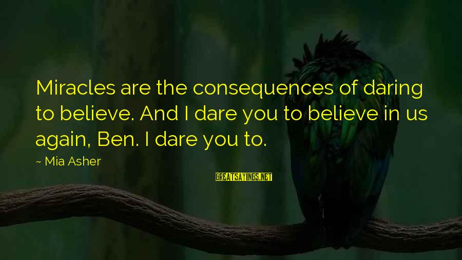 Dare To Believe Sayings By Mia Asher: Miracles are the consequences of daring to believe. And I dare you to believe in