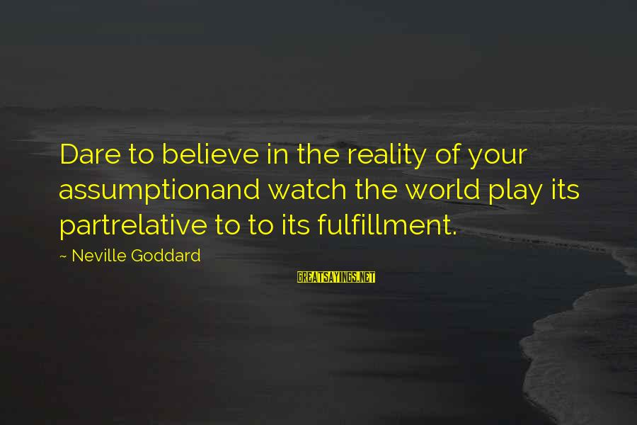 Dare To Believe Sayings By Neville Goddard: Dare to believe in the reality of your assumptionand watch the world play its partrelative