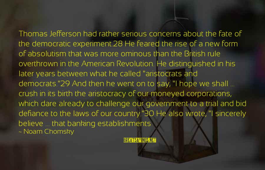 Dare To Believe Sayings By Noam Chomsky: Thomas Jefferson had rather serious concerns about the fate of the democratic experiment.28 He feared