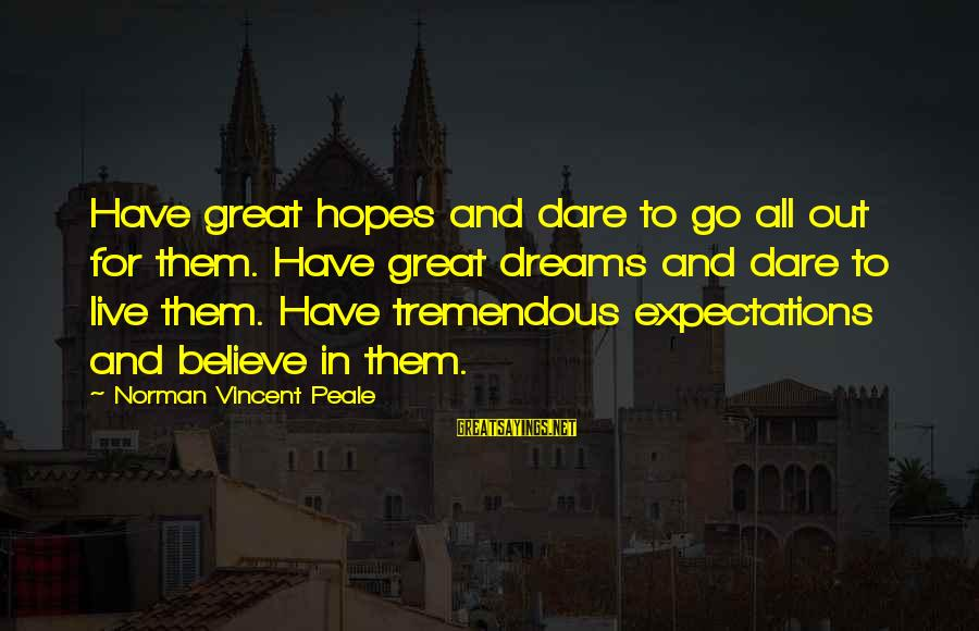 Dare To Believe Sayings By Norman Vincent Peale: Have great hopes and dare to go all out for them. Have great dreams and