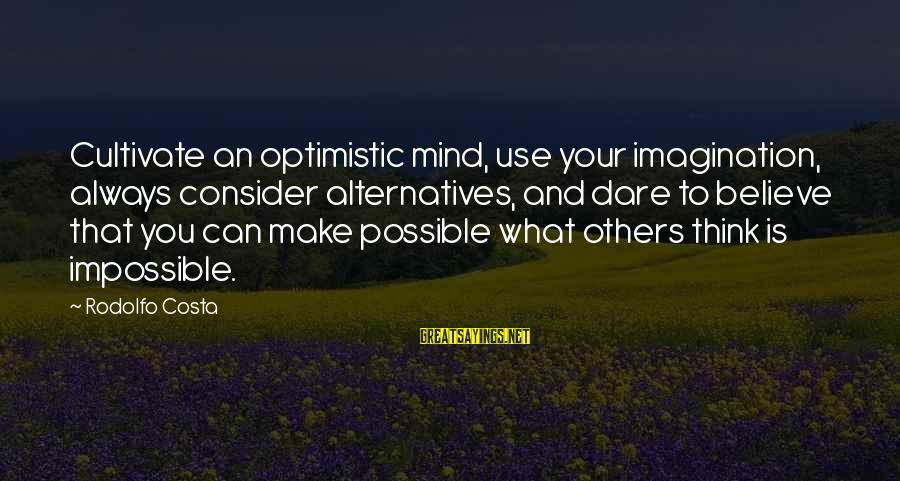Dare To Believe Sayings By Rodolfo Costa: Cultivate an optimistic mind, use your imagination, always consider alternatives, and dare to believe that