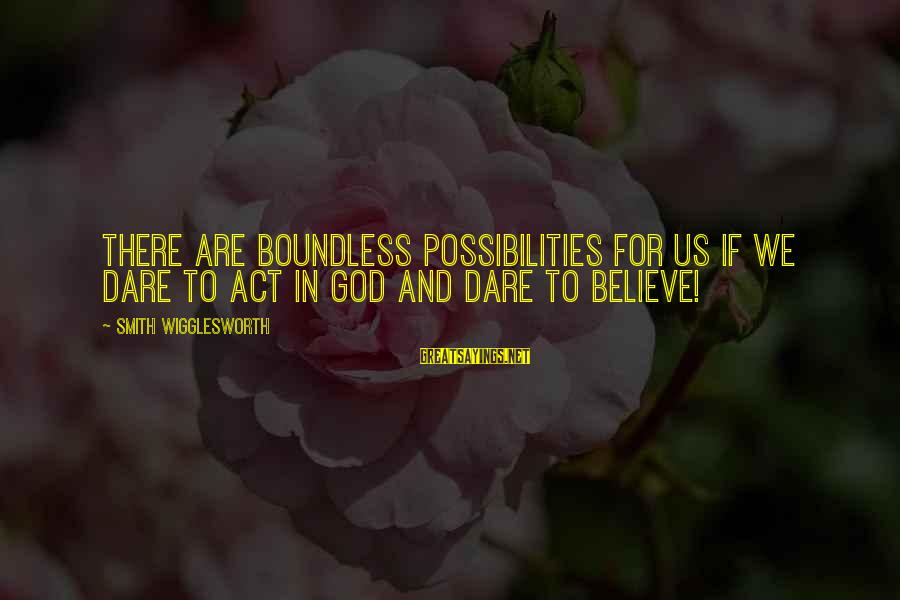 Dare To Believe Sayings By Smith Wigglesworth: There are boundless possibilities for us if we dare to act in God and dare