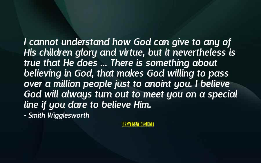 Dare To Believe Sayings By Smith Wigglesworth: I cannot understand how God can give to any of His children glory and virtue,