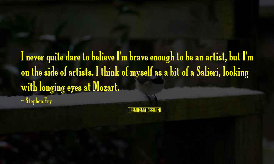 Dare To Believe Sayings By Stephen Fry: I never quite dare to believe I'm brave enough to be an artist, but I'm