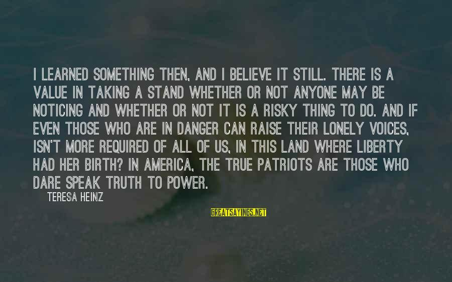 Dare To Believe Sayings By Teresa Heinz: I learned something then, and I believe it still. There is a value in taking