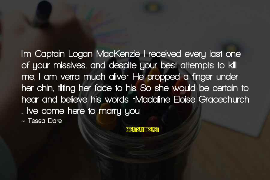 Dare To Believe Sayings By Tessa Dare: I'm Captain Logan MacKenzie. I received every last one of your missives, and despite your