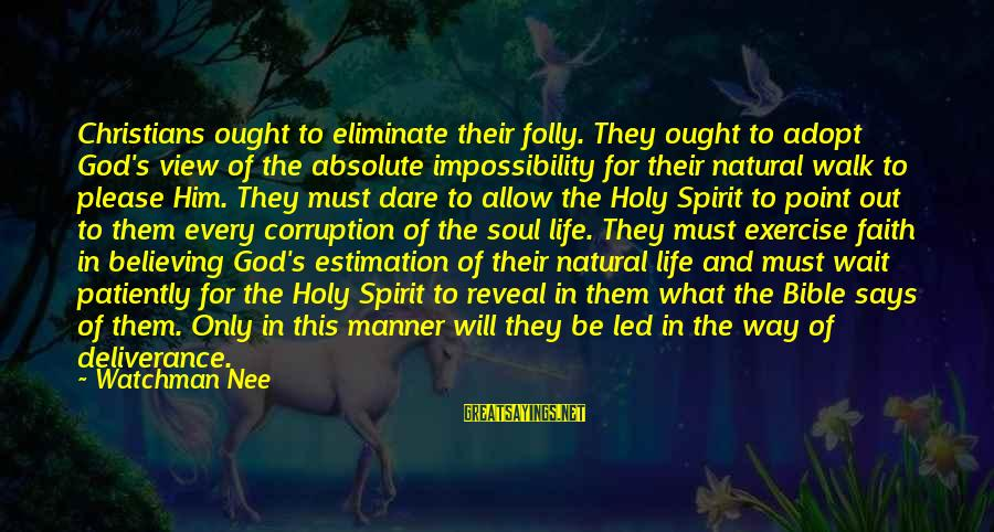 Dare To Believe Sayings By Watchman Nee: Christians ought to eliminate their folly. They ought to adopt God's view of the absolute