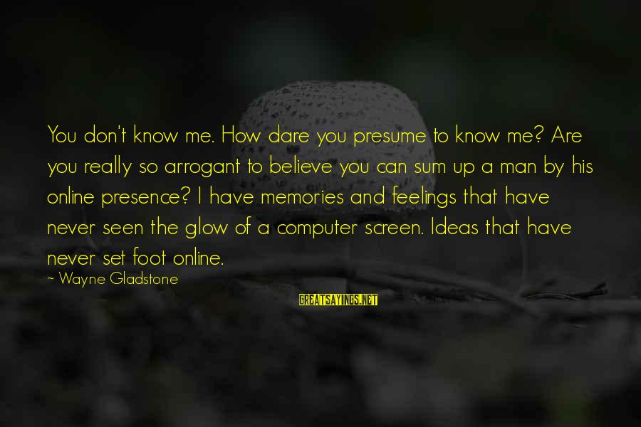 Dare To Believe Sayings By Wayne Gladstone: You don't know me. How dare you presume to know me? Are you really so