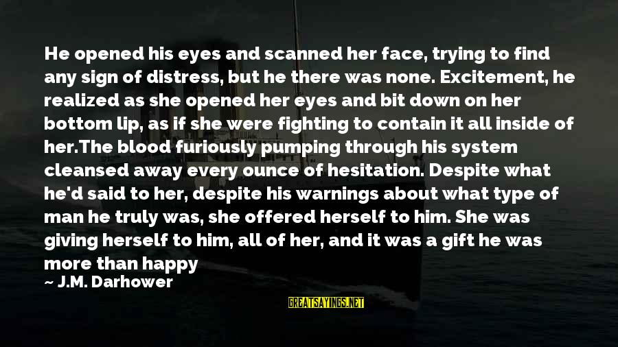 Darhower Sayings By J.M. Darhower: He opened his eyes and scanned her face, trying to find any sign of distress,