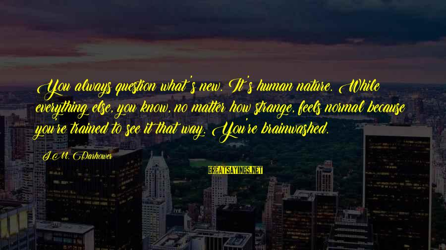 Darhower Sayings By J.M. Darhower: You always question what's new. It's human nature. While everything else, you know, no matter