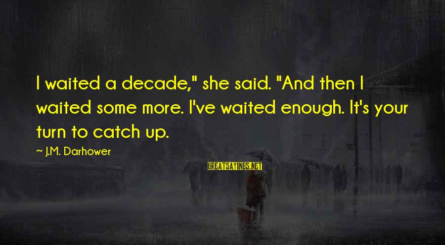 """Darhower Sayings By J.M. Darhower: I waited a decade,"""" she said. """"And then I waited some more. I've waited enough."""