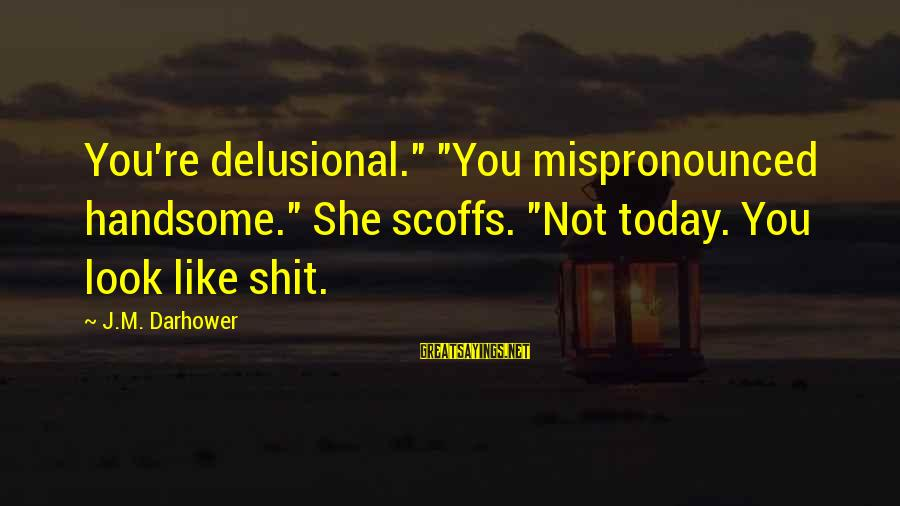 """Darhower Sayings By J.M. Darhower: You're delusional."""" """"You mispronounced handsome."""" She scoffs. """"Not today. You look like shit."""