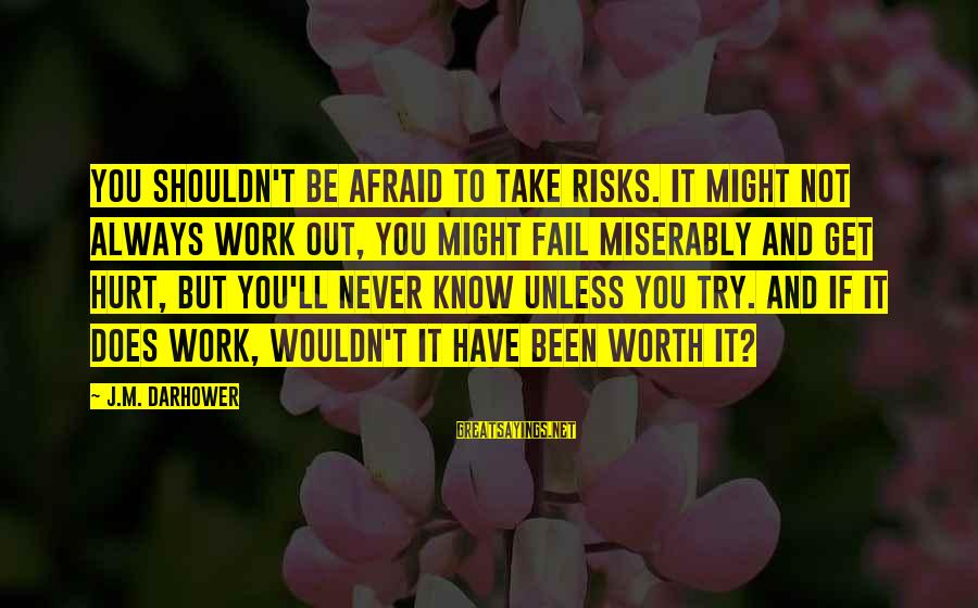 Darhower Sayings By J.M. Darhower: You shouldn't be afraid to take risks. It might not always work out, you might