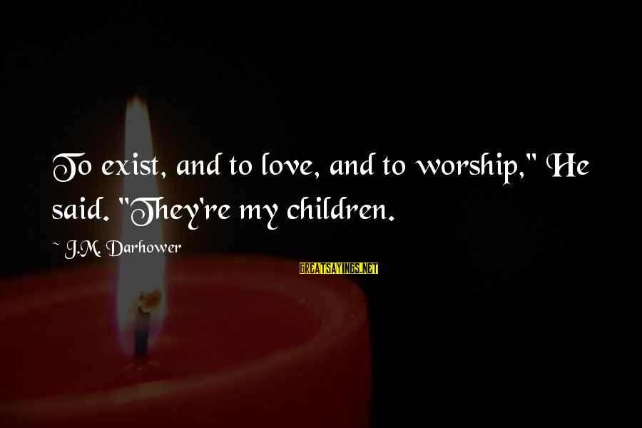 """Darhower Sayings By J.M. Darhower: To exist, and to love, and to worship,"""" He said. """"They're my children."""
