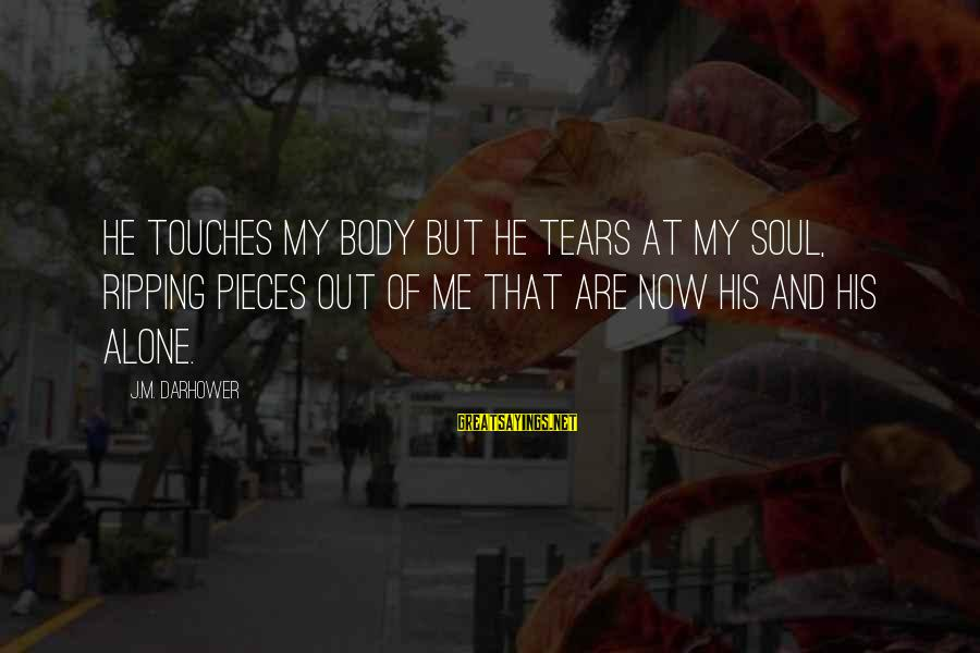 Darhower Sayings By J.M. Darhower: He touches my body but he tears at my soul, ripping pieces out of me