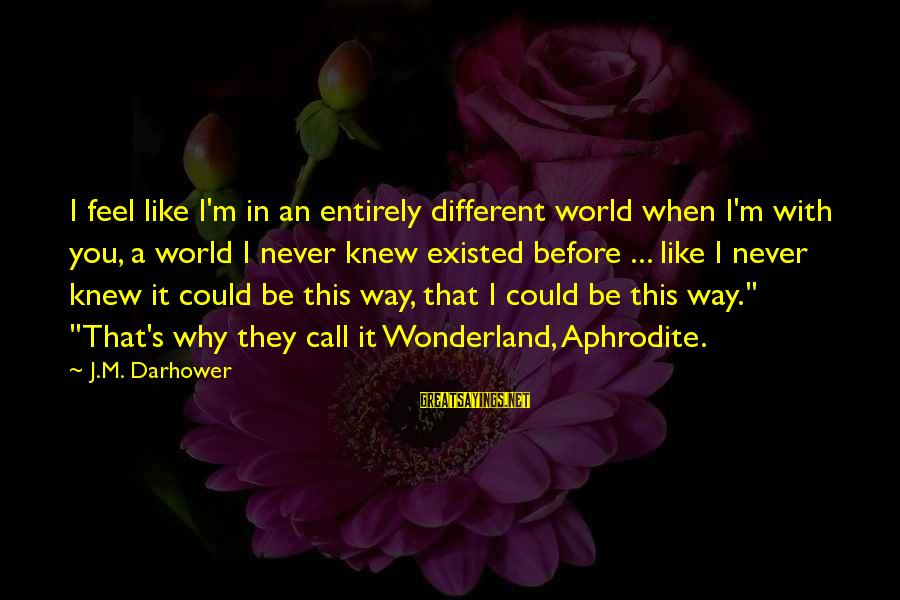 Darhower Sayings By J.M. Darhower: I feel like I'm in an entirely different world when I'm with you, a world