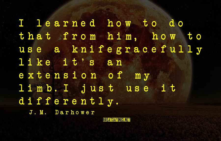 Darhower Sayings By J.M. Darhower: I learned how to do that from him, how to use a knifegracefully like it's