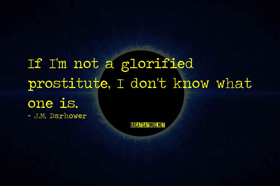 Darhower Sayings By J.M. Darhower: If I'm not a glorified prostitute, I don't know what one is.