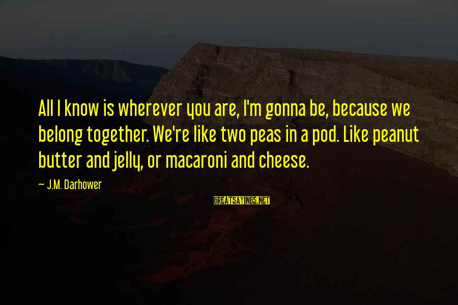 Darhower Sayings By J.M. Darhower: All I know is wherever you are, I'm gonna be, because we belong together. We're