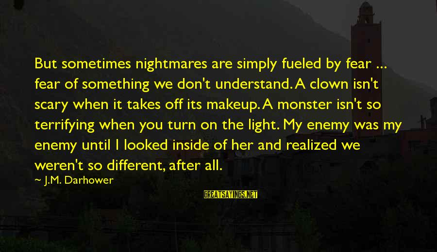 Darhower Sayings By J.M. Darhower: But sometimes nightmares are simply fueled by fear ... fear of something we don't understand.