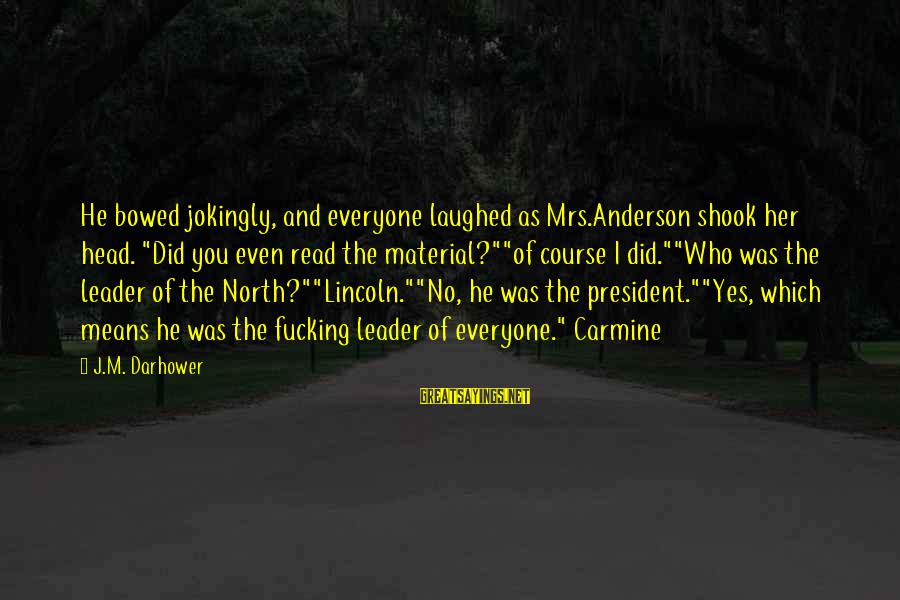 """Darhower Sayings By J.M. Darhower: He bowed jokingly, and everyone laughed as Mrs.Anderson shook her head. """"Did you even read"""