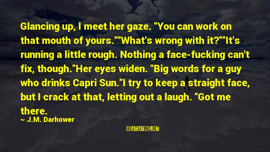 """Darhower Sayings By J.M. Darhower: Glancing up, I meet her gaze. """"You can work on that mouth of yours.""""""""What's wrong"""